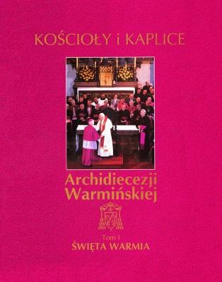 Kościoły i Kaplice Archidiecezji Warmińskiej. Tom I. Święta Warmia